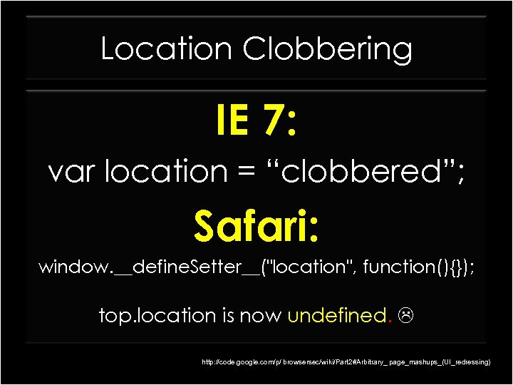 "Location Clobbering IE 7: var location = ""clobbered""; Safari: window. __define. Setter__("