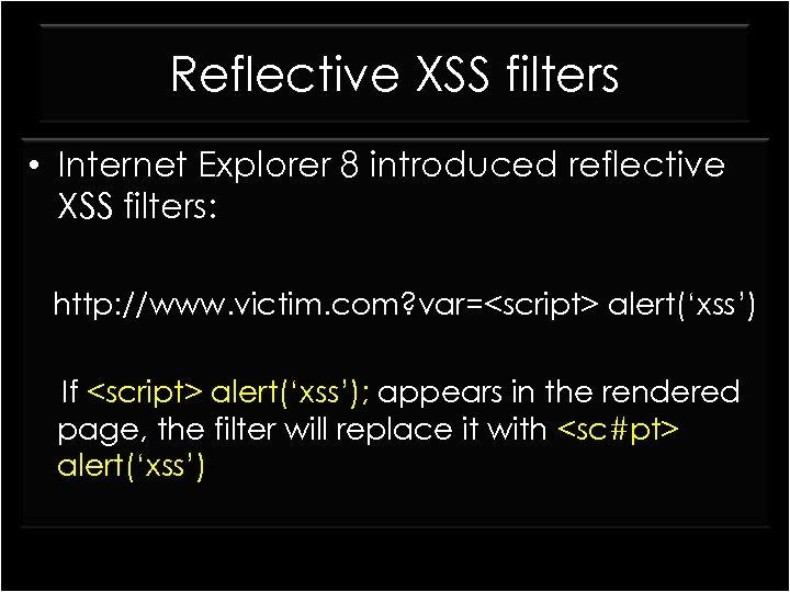 Reflective XSS filters • Internet Explorer 8 introduced reflective XSS filters: http: //www. victim.