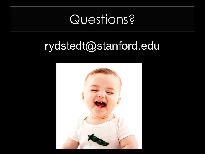 Questions? rydstedt@stanford. edu