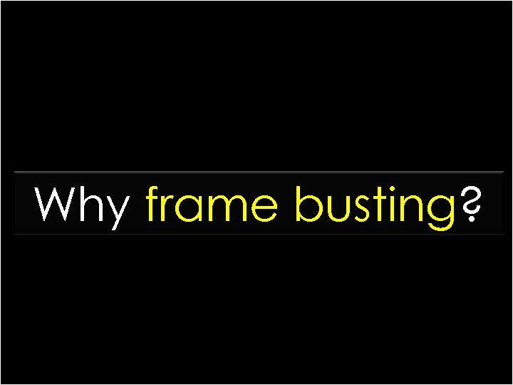 Why frame busting?
