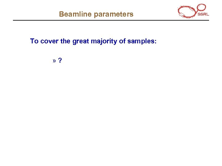 Beamline parameters To cover the great majority of samples: » ?