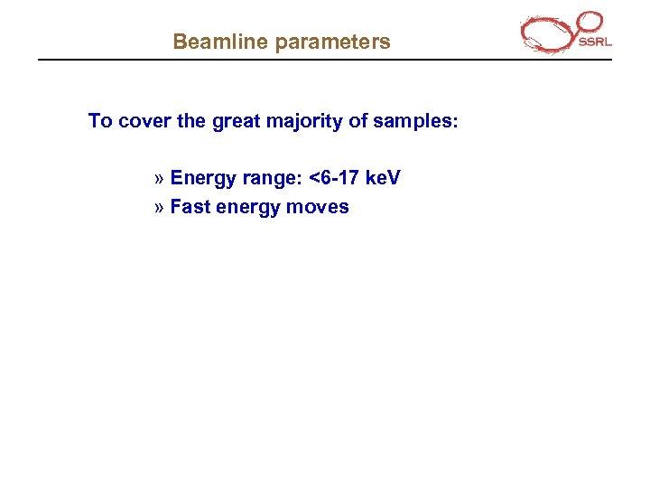Beamline parameters To cover the great majority of samples: » Energy range: <6 -17