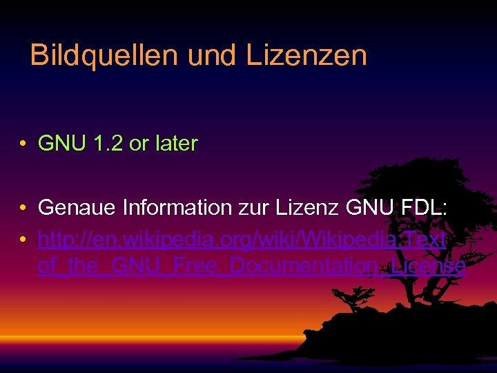 Bildquellen und Lizenzen • GNU 1. 2 or later • Genaue Information zur Lizenz