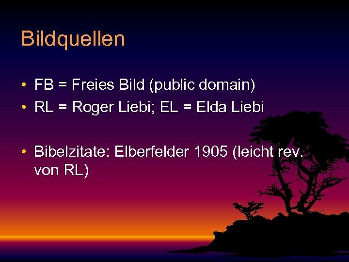 Bildquellen • FB = Freies Bild (public domain) • RL = Roger Liebi; EL