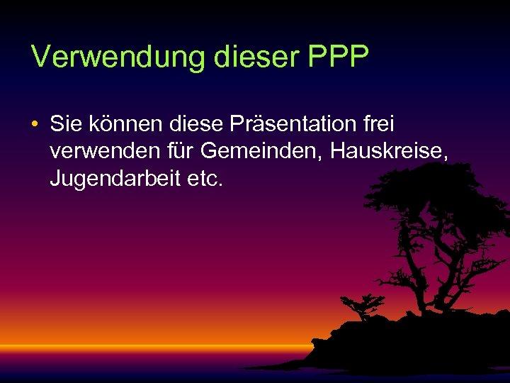 Verwendung dieser PPP • Sie können diese Präsentation frei verwenden für Gemeinden, Hauskreise, Jugendarbeit