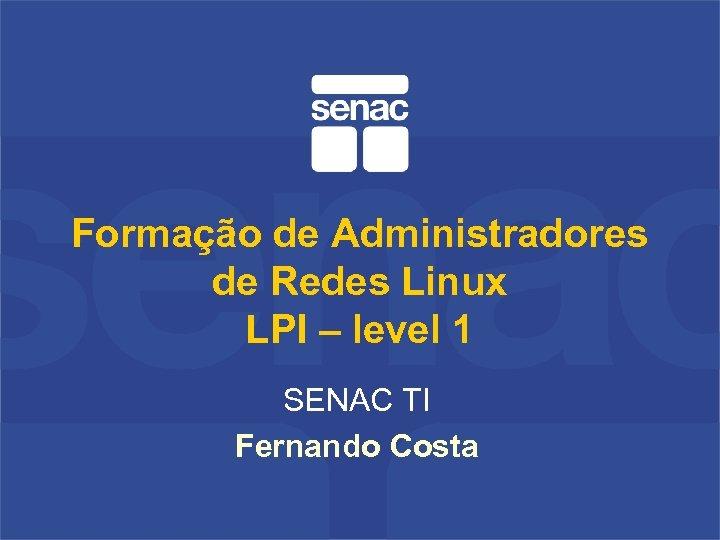 Formação de Administradores de Redes Linux LPI – level 1 SENAC TI Fernando Costa