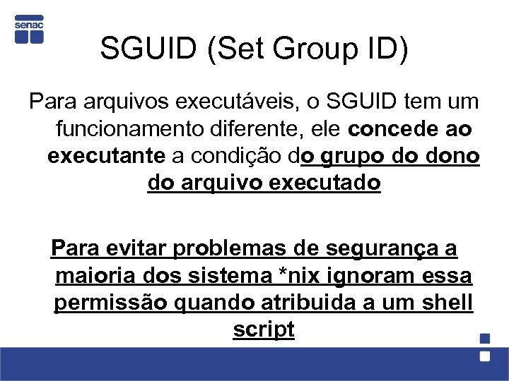 SGUID (Set Group ID) Para arquivos executáveis, o SGUID tem um funcionamento diferente, ele