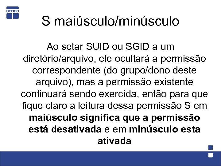 S maiúsculo/minúsculo Ao setar SUID ou SGID a um diretório/arquivo, ele ocultará a permissão