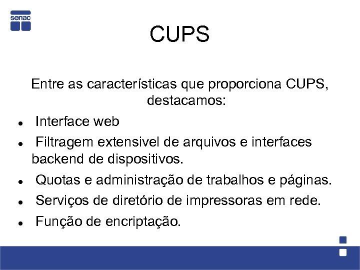 CUPS Entre as características que proporciona CUPS, destacamos: Interface web Filtragem extensivel de arquivos
