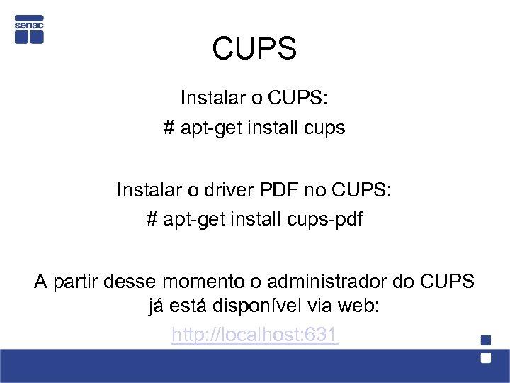 CUPS Instalar o CUPS: # apt-get install cups Instalar o driver PDF no CUPS:
