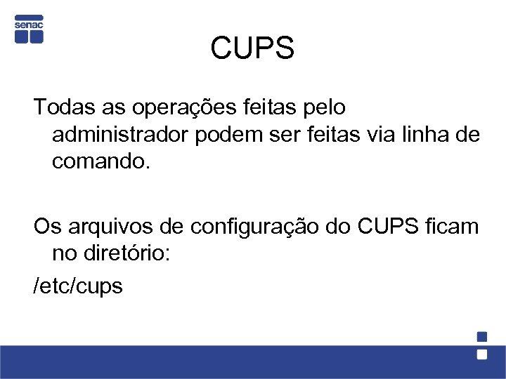 CUPS Todas as operações feitas pelo administrador podem ser feitas via linha de comando.