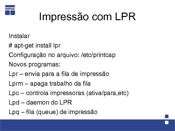 Impressão com LPR Instalar # apt-get install lpr Configuração no arquivo: /etc/printcap Novos programas: