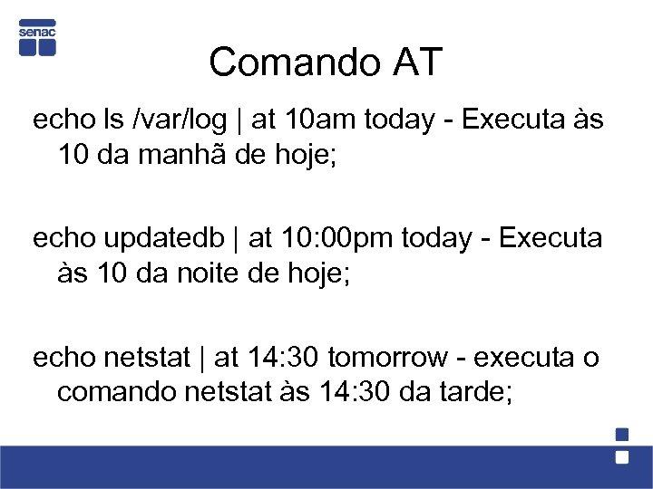 Comando AT echo ls /var/log | at 10 am today - Executa às 10