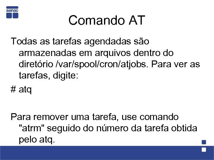 Comando AT Todas as tarefas agendadas são armazenadas em arquivos dentro do diretório /var/spool/cron/atjobs.