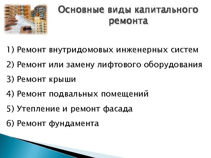Основные виды капитального ремонта 1) Ремонт внутридомовых инженерных систем 2) Ремонт или замену лифтового