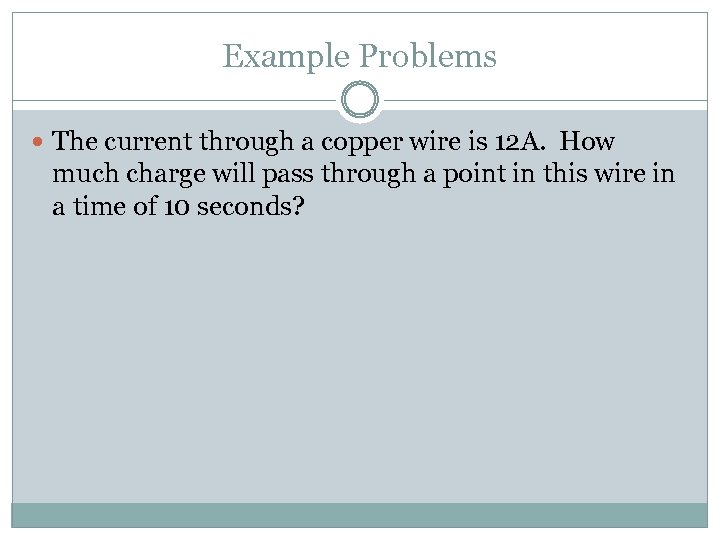 Example Problems The current through a copper wire is 12 A. How much charge