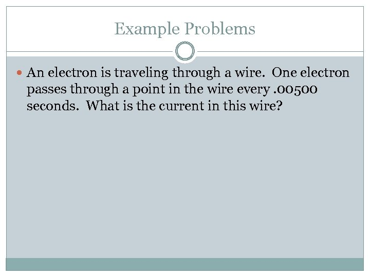 Example Problems An electron is traveling through a wire. One electron passes through a