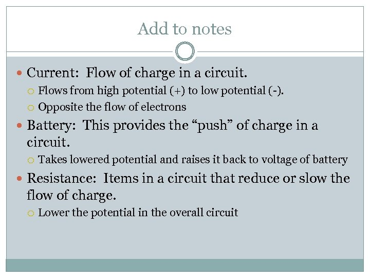 Add to notes Current: Flow of charge in a circuit. Flows from high potential