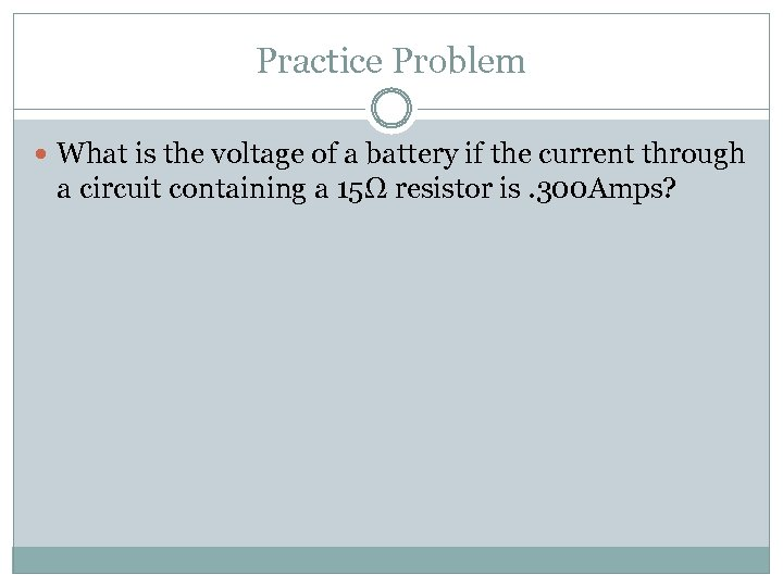 Practice Problem What is the voltage of a battery if the current through a
