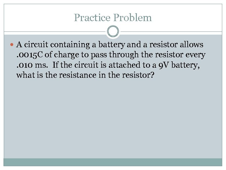 Practice Problem A circuit containing a battery and a resistor allows . 0015 C