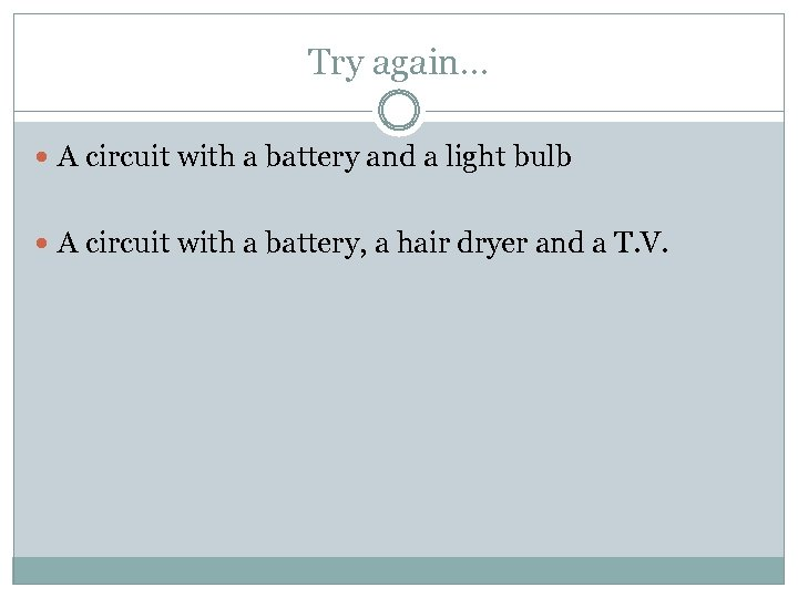 Try again… A circuit with a battery and a light bulb A circuit with