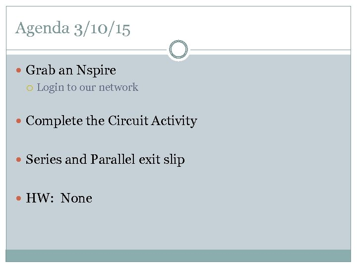 Agenda 3/10/15 Grab an Nspire Login to our network Complete the Circuit Activity Series