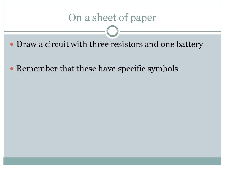 On a sheet of paper Draw a circuit with three resistors and one battery