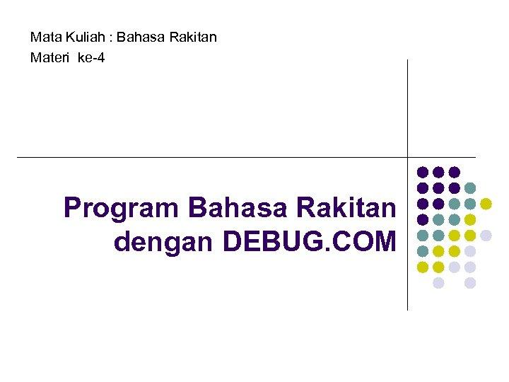 Mata Kuliah : Bahasa Rakitan Materi ke-4 Program Bahasa Rakitan dengan DEBUG. COM