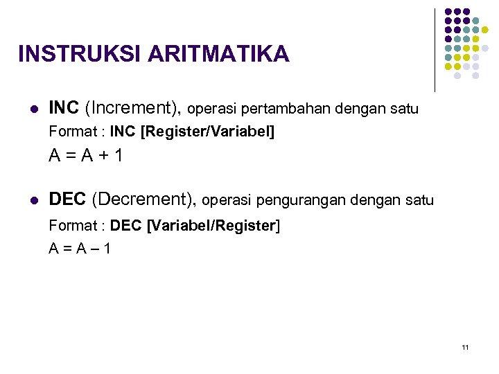 INSTRUKSI ARITMATIKA l INC (Increment), operasi pertambahan dengan satu Format : INC [Register/Variabel] A=A+1
