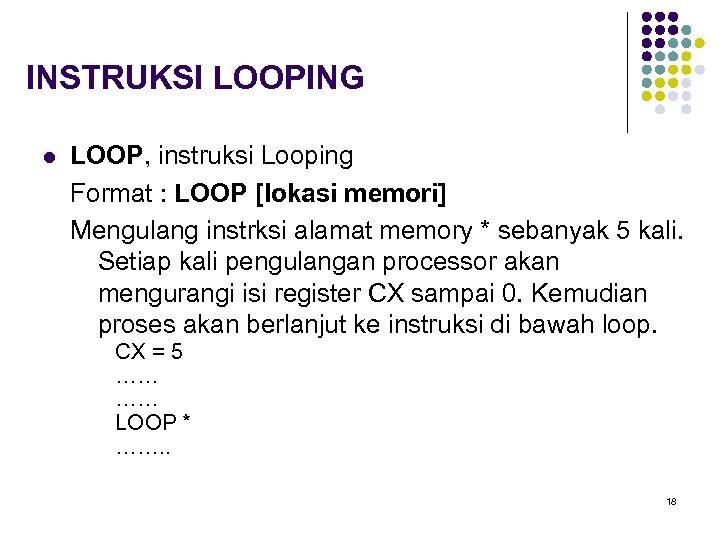 INSTRUKSI LOOPING l LOOP, instruksi Looping Format : LOOP [lokasi memori] Mengulang instrksi alamat