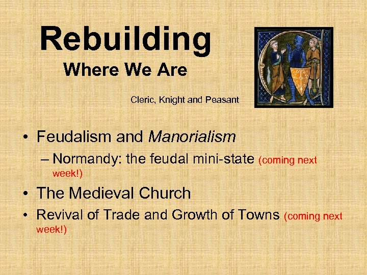 Rebuilding Where We Are Cleric, Knight and Peasant • Feudalism and Manorialism – Normandy:
