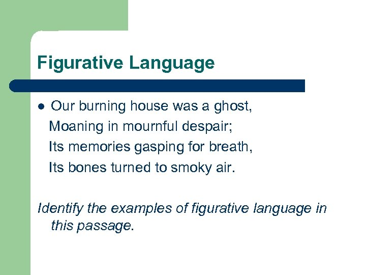 Figurative Language l Our burning house was a ghost, Moaning in mournful despair; Its