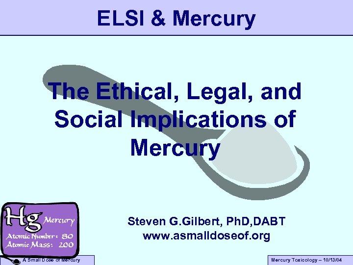 ELSI & Mercury The Ethical, Legal, and Social Implications of Mercury Steven G. Gilbert,