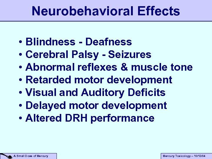 Neurobehavioral Effects • Blindness - Deafness • Cerebral Palsy - Seizures • Abnormal reflexes