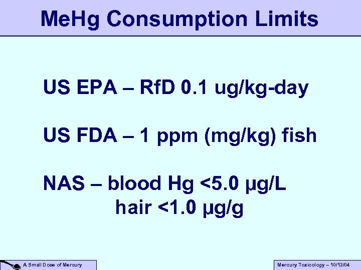 Me. Hg Consumption Limits US EPA – Rf. D 0. 1 ug/kg-day US FDA