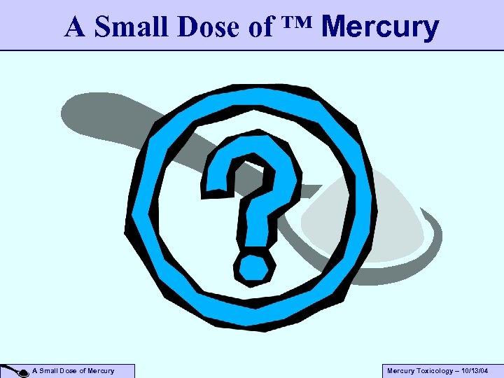 A Small Dose of ™ Mercury A Small Dose of Mercury Toxicology – 10/13/04