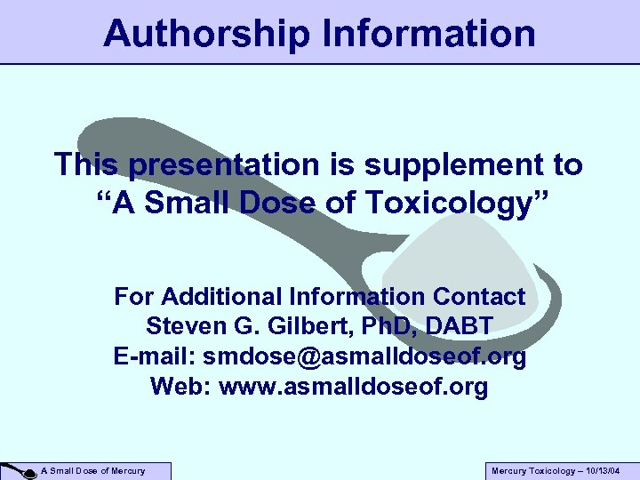 "Authorship Information This presentation is supplement to ""A Small Dose of Toxicology"" For Additional"