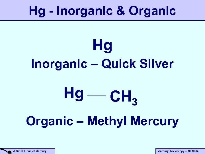 Hg - Inorganic & Organic Hg Inorganic – Quick Silver Hg CH 3 Organic