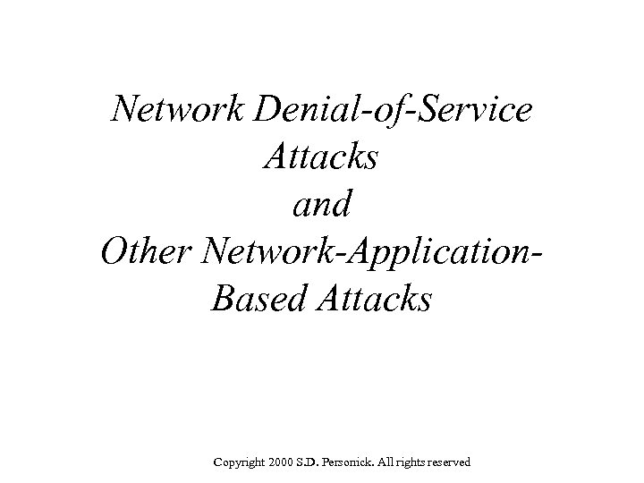 Network Denial-of-Service Attacks and Other Network-Application. Based Attacks Copyright 2000 S. D. Personick. All