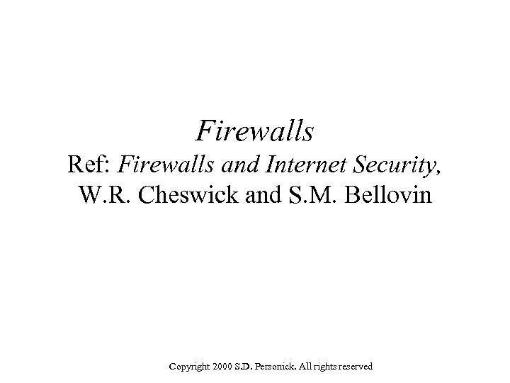Firewalls Ref: Firewalls and Internet Security, W. R. Cheswick and S. M. Bellovin Copyright
