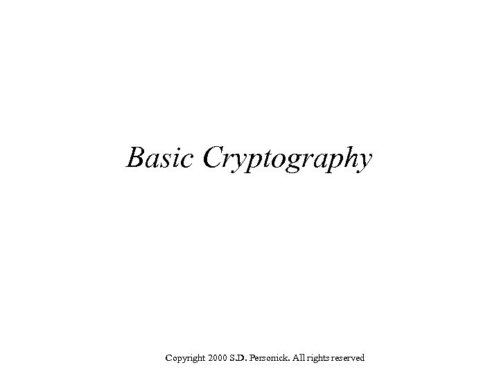 Basic Cryptography Copyright 2000 S. D. Personick. All rights reserved