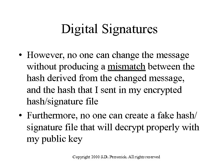 Digital Signatures • However, no one can change the message without producing a mismatch