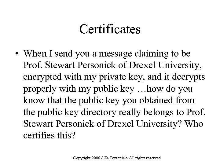 Certificates • When I send you a message claiming to be Prof. Stewart Personick