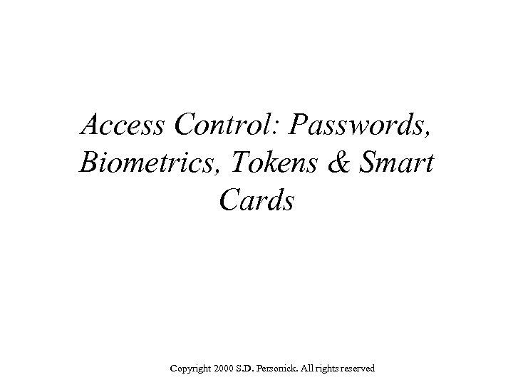 Access Control: Passwords, Biometrics, Tokens & Smart Cards Copyright 2000 S. D. Personick. All