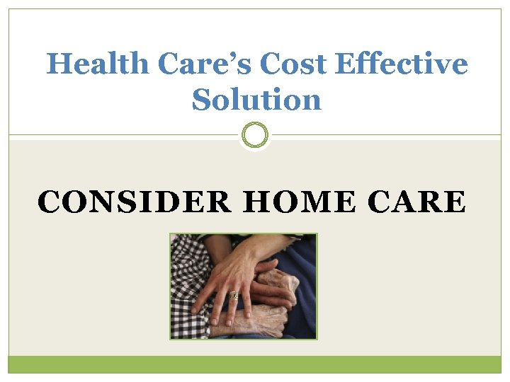 Health Care's Cost Effective Solution CONSIDER HOME CARE