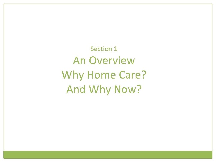 Section 1 An Overview Why Home Care? And Why Now?