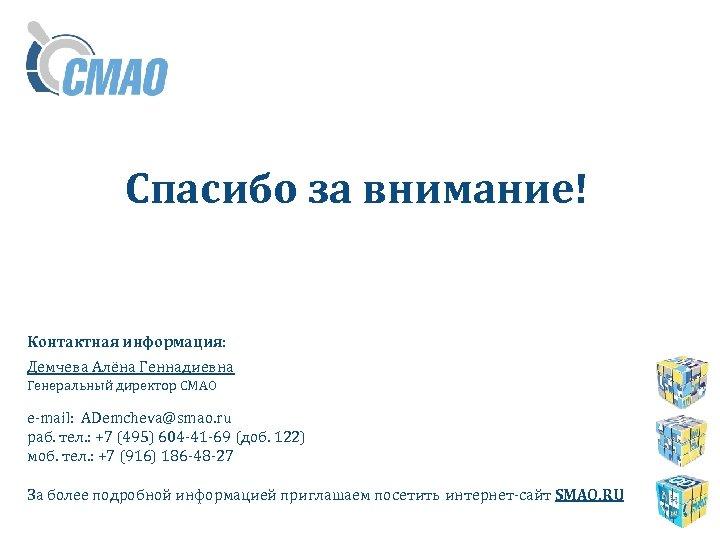 Спасибо за внимание! Контактная информация: Демчева Алёна Геннадиевна Генеральный директор СМАО e-mail: ADemcheva@smao. ru