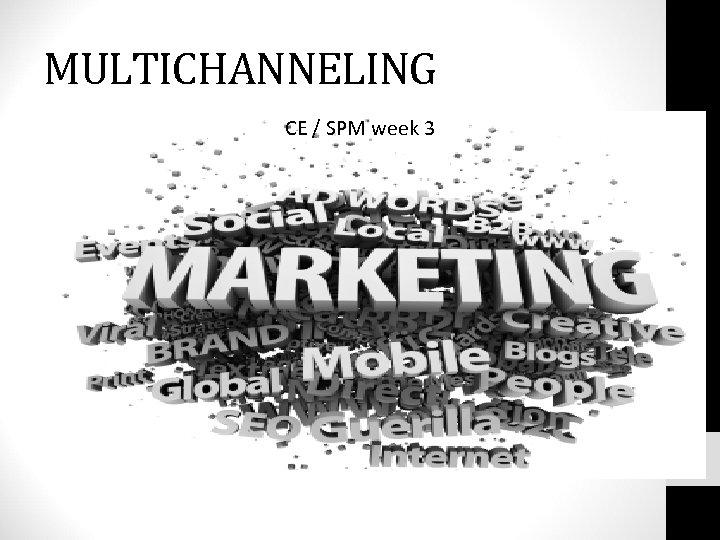 MULTICHANNELING CE / SPM week 3
