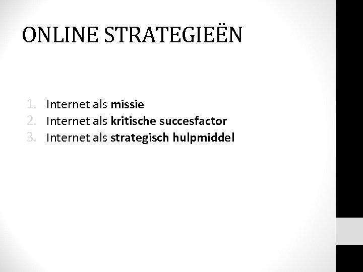 ONLINE STRATEGIEËN 1. Internet als missie 2. Internet als kritische succesfactor 3. Internet als
