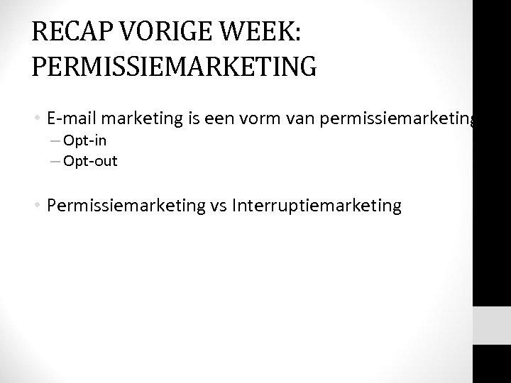 RECAP VORIGE WEEK: PERMISSIEMARKETING • E-mail marketing is een vorm van permissiemarketing: E-mail marketing